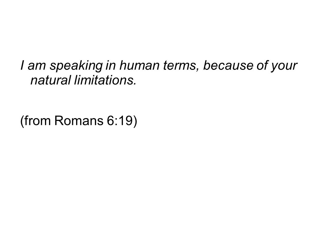 I am speaking in human terms, because of your natural limitations. (from Romans 6:19)