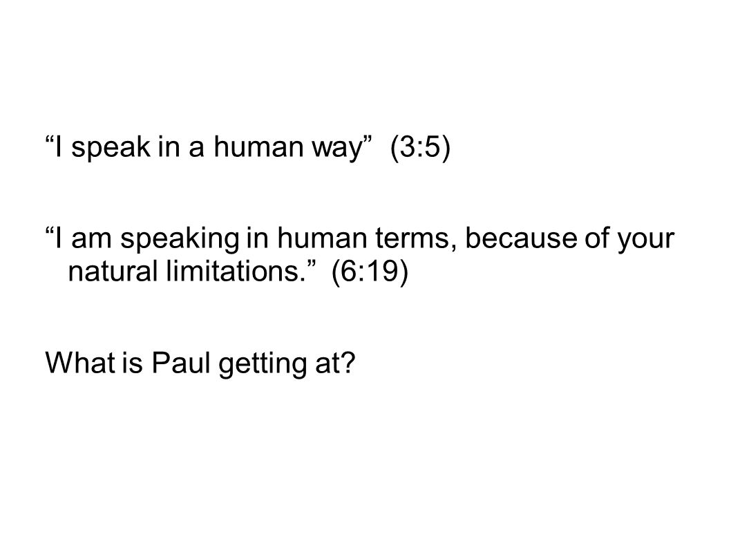 """I speak in a human way"" (3:5) ""I am speaking in human terms, because of your natural limitations."" (6:19) What is Paul getting at?"