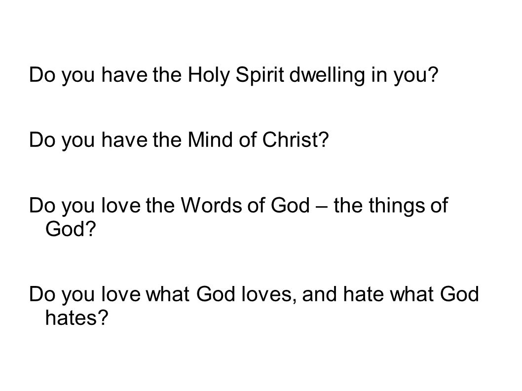Do you have the Holy Spirit dwelling in you? Do you have the Mind of Christ? Do you love the Words of God – the things of God? Do you love what God lo