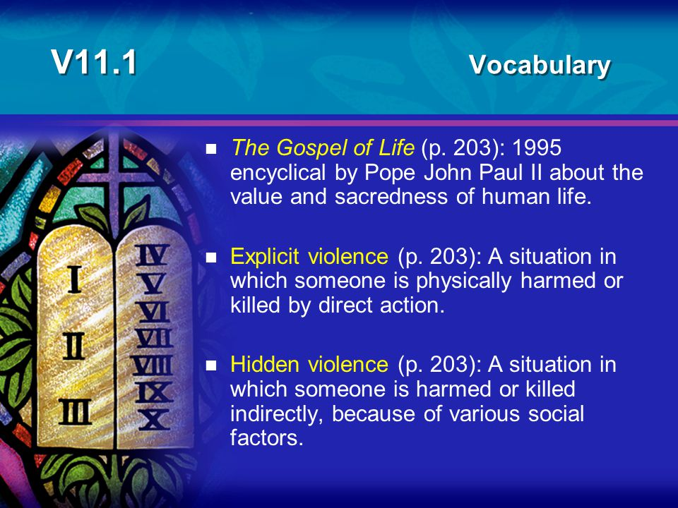 V11.1 Vocabulary n The Gospel of Life (p. 203): 1995 encyclical by Pope John Paul II about the value and sacredness of human life. n Explicit violence