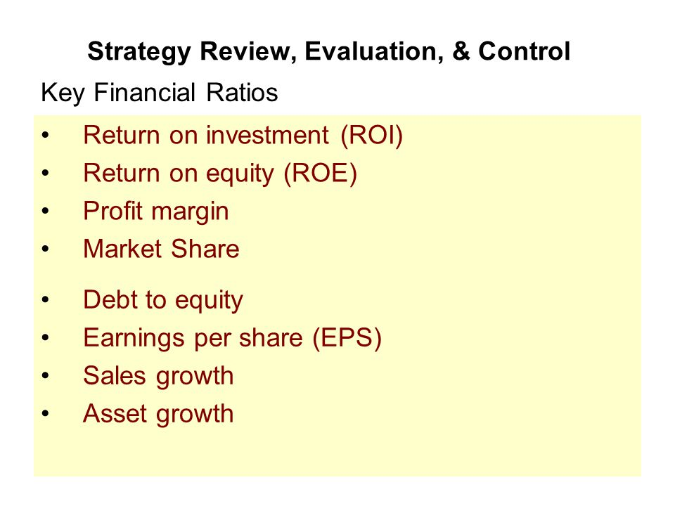 Strategy Review, Evaluation, & Control Return on investment (ROI) Return on equity (ROE) Profit margin Market Share Key Financial Ratios Debt to equit