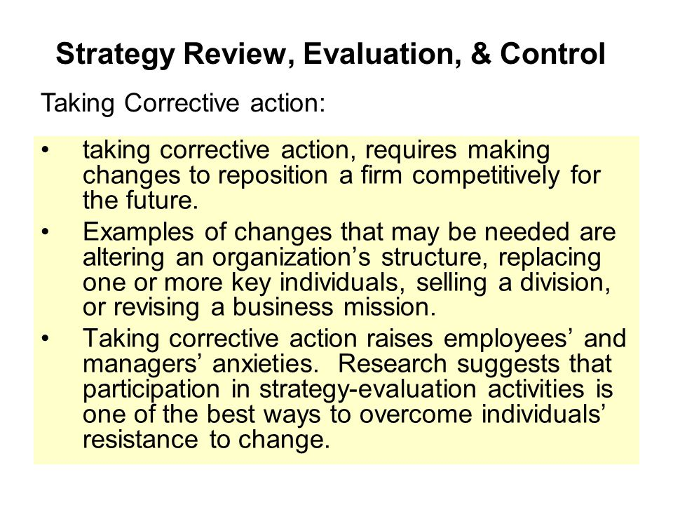 Strategy Review, Evaluation, & Control taking corrective action, requires making changes to reposition a firm competitively for the future. Examples o