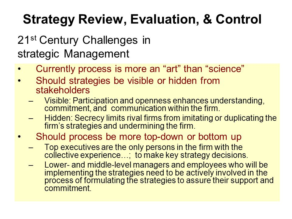 """Strategy Review, Evaluation, & Control Currently process is more an """"art"""" than """"science"""" Should strategies be visible or hidden from stakeholders –Vis"""