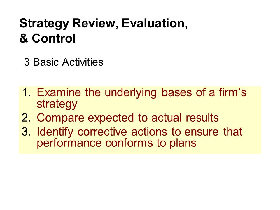 1.Examine the underlying bases of a firm's strategy 2.Compare expected to actual results 3.Identify corrective actions to ensure that performance conf
