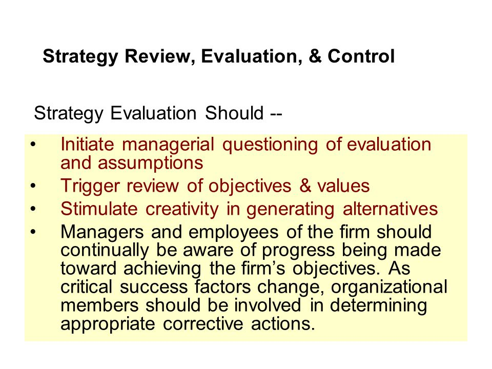 Strategy Review, Evaluation, & Control Initiate managerial questioning of evaluation and assumptions Trigger review of objectives & values Stimulate c