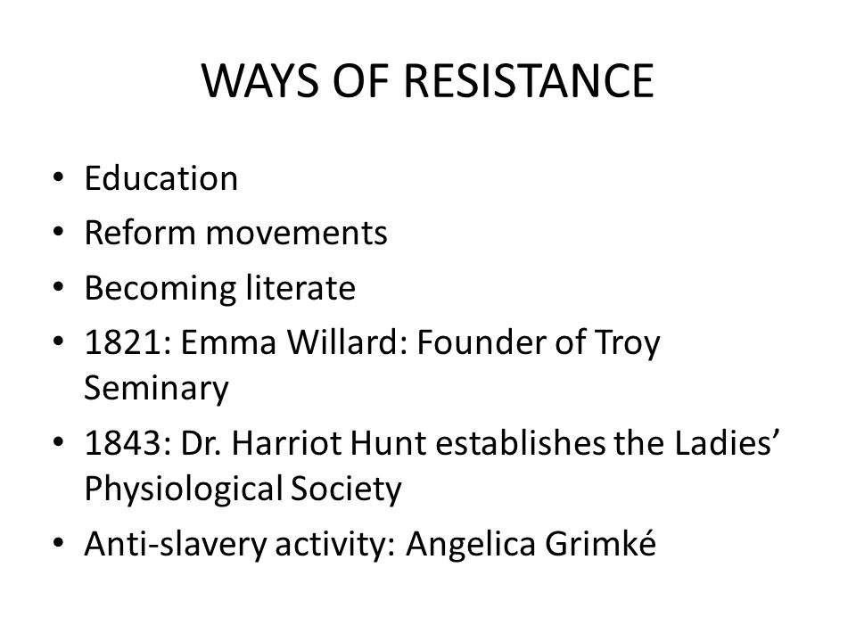 WAYS OF RESISTANCE Education Reform movements Becoming literate 1821: Emma Willard: Founder of Troy Seminary 1843: Dr. Harriot Hunt establishes the La