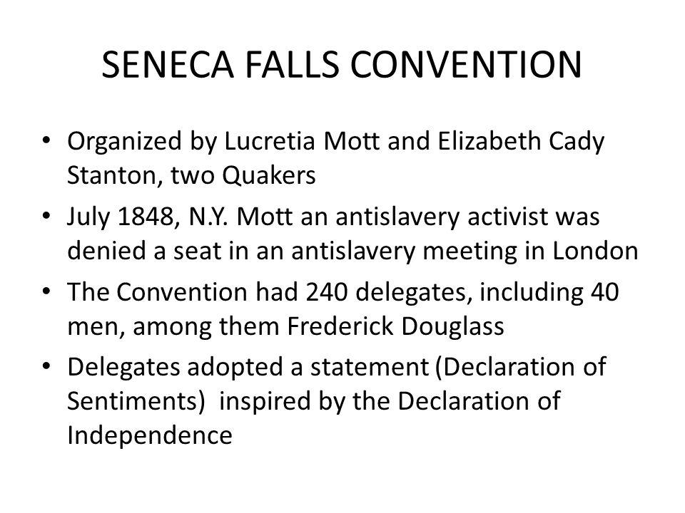 SENECA FALLS CONVENTION Organized by Lucretia Mott and Elizabeth Cady Stanton, two Quakers July 1848, N.Y. Mott an antislavery activist was denied a s