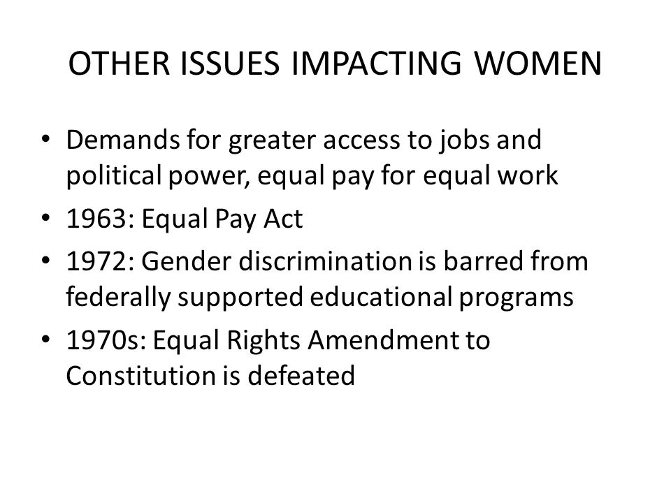 OTHER ISSUES IMPACTING WOMEN Demands for greater access to jobs and political power, equal pay for equal work 1963: Equal Pay Act 1972: Gender discrimination is barred from federally supported educational programs 1970s: Equal Rights Amendment to Constitution is defeated