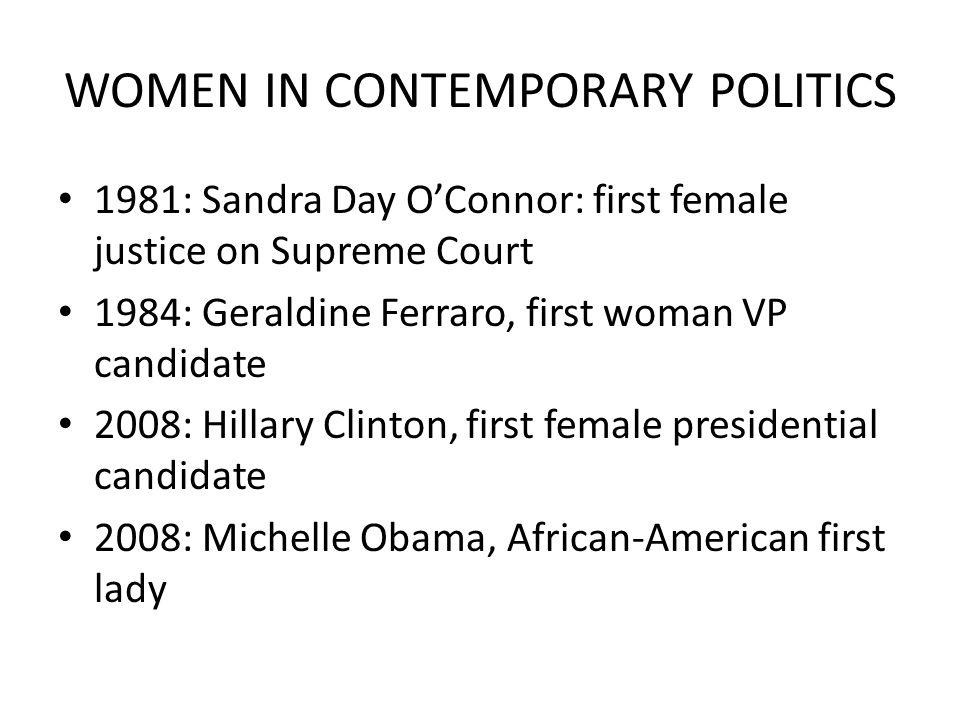 WOMEN IN CONTEMPORARY POLITICS 1981: Sandra Day O'Connor: first female justice on Supreme Court 1984: Geraldine Ferraro, first woman VP candidate 2008