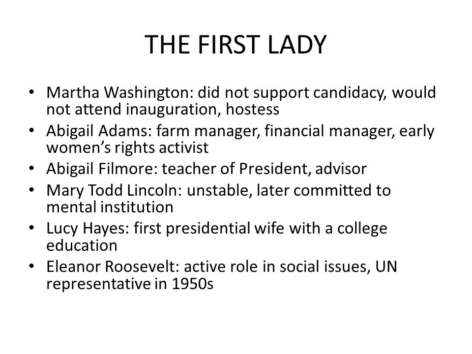 THE FIRST LADY Martha Washington: did not support candidacy, would not attend inauguration, hostess Abigail Adams: farm manager, financial manager, ea