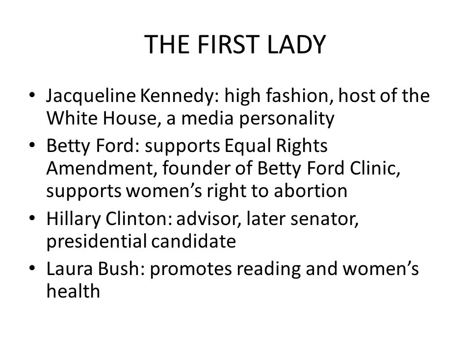 THE FIRST LADY Jacqueline Kennedy: high fashion, host of the White House, a media personality Betty Ford: supports Equal Rights Amendment, founder of Betty Ford Clinic, supports women's right to abortion Hillary Clinton: advisor, later senator, presidential candidate Laura Bush: promotes reading and women's health