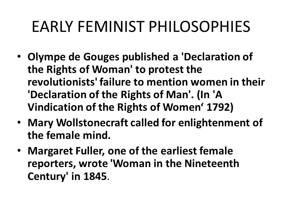 EARLY FEMINIST PHILOSOPHIES Olympe de Gouges published a Declaration of the Rights of Woman to protest the revolutionists failure to mention women in their Declaration of the Rights of Man .