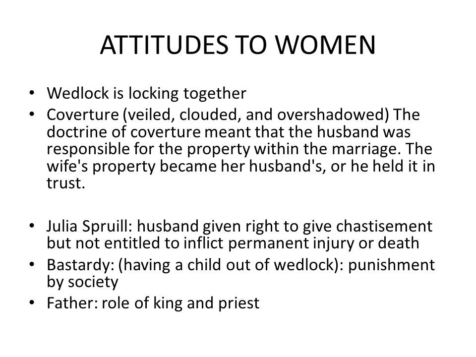 ATTITUDES TO WOMEN Wedlock is locking together Coverture (veiled, clouded, and overshadowed) The doctrine of coverture meant that the husband was responsible for the property within the marriage.