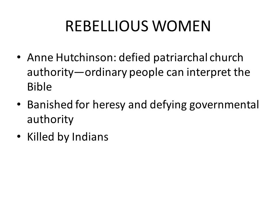 REBELLIOUS WOMEN Anne Hutchinson: defied patriarchal church authority—ordinary people can interpret the Bible Banished for heresy and defying governme