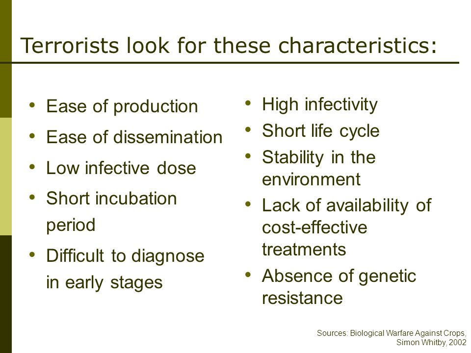 Sources: Biological Warfare Against Crops, Simon Whitby, 2002 Terrorists look for these characteristics: Ease of production Ease of dissemination Low infective dose Short incubation period Difficult to diagnose in early stages High infectivity Short life cycle Stability in the environment Lack of availability of cost-effective treatments Absence of genetic resistance
