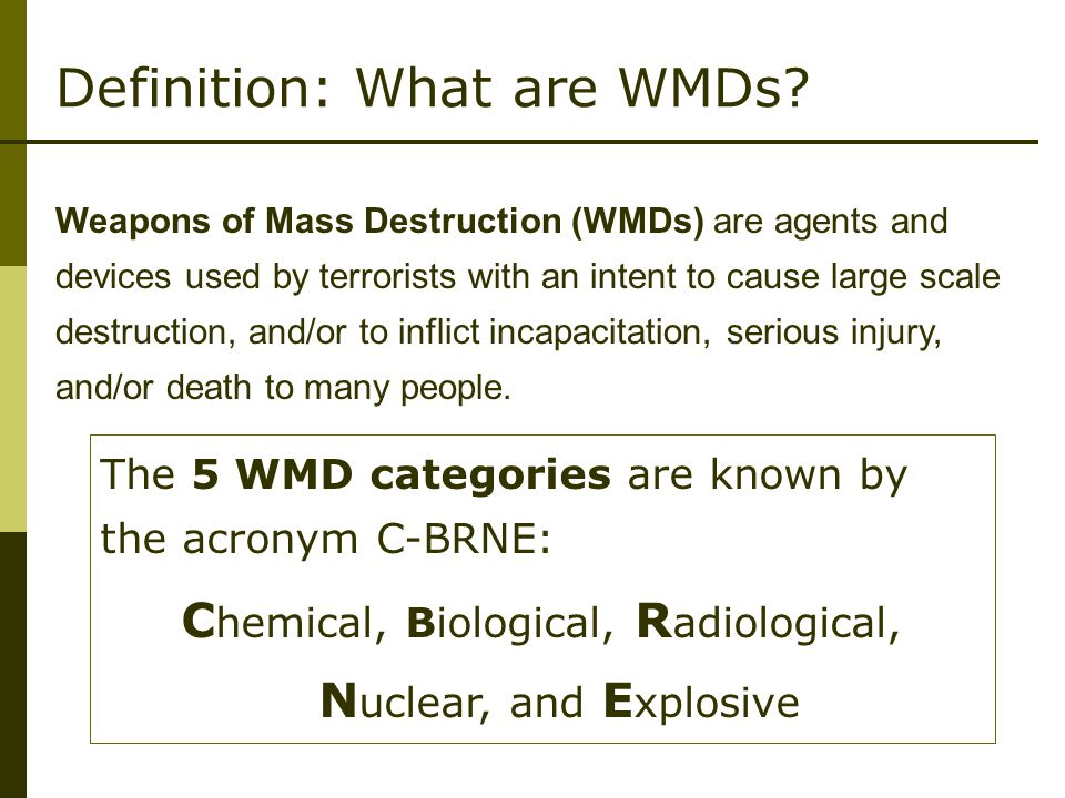Weapons of Mass Destruction (WMDs) are agents and devices used by terrorists with an intent to cause large scale destruction, and/or to inflict incapacitation, serious injury, and/or death to many people.