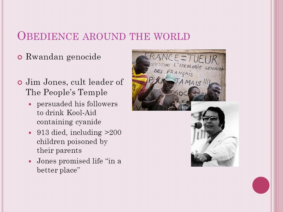 O BEDIENCE AROUND THE WORLD Rwandan genocide Jim Jones, cult leader of The People's Temple persuaded his followers to drink Kool-Aid containing cyanid