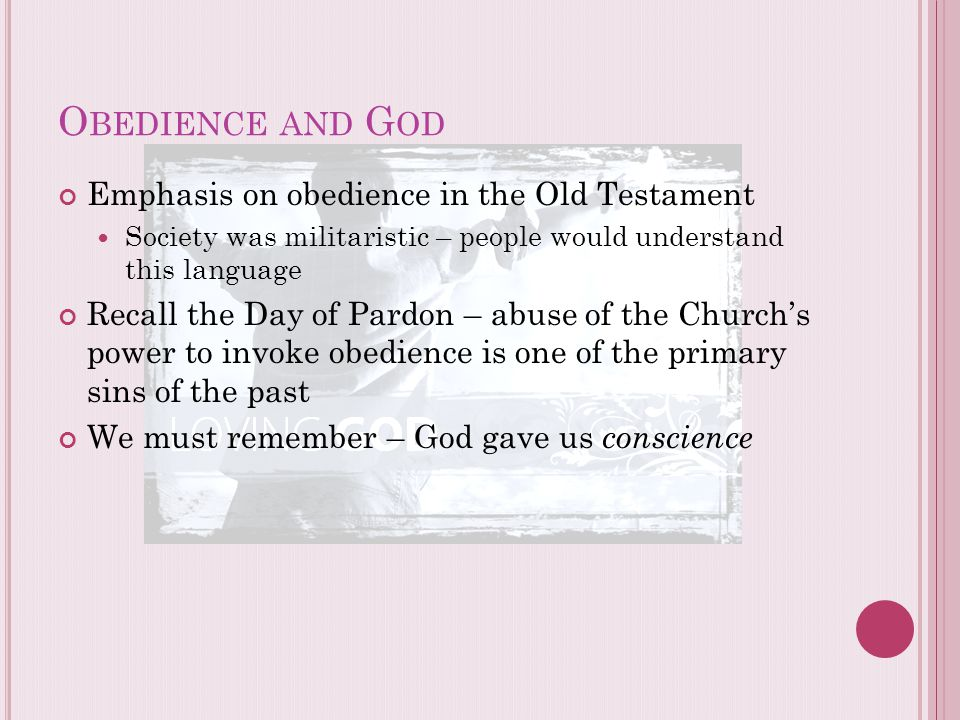 O BEDIENCE AND G OD Emphasis on obedience in the Old Testament Society was militaristic – people would understand this language Recall the Day of Pard