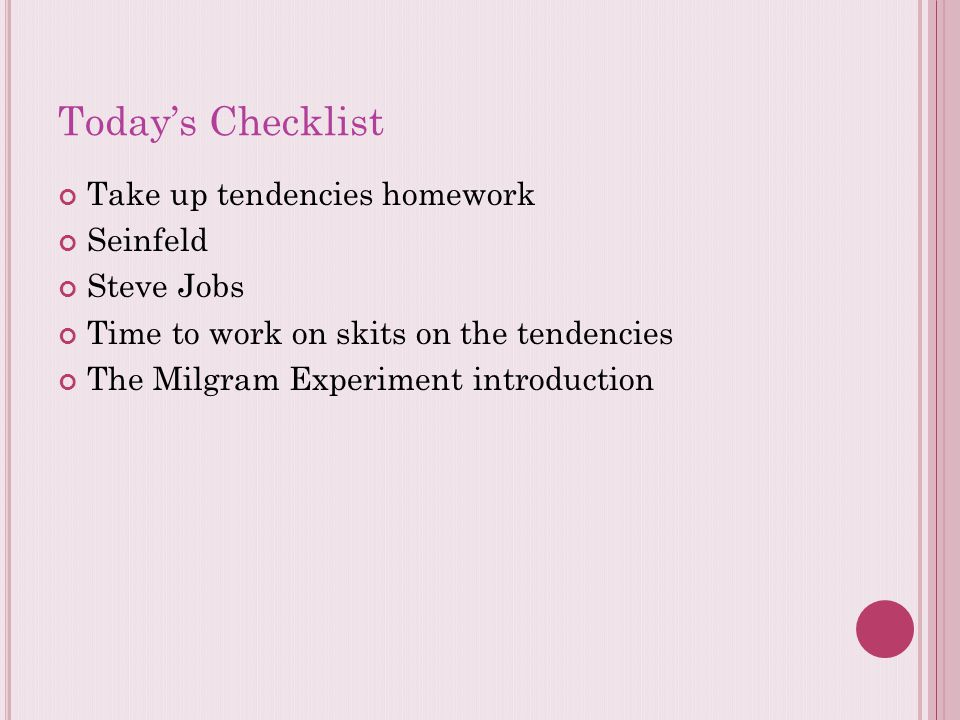 Today's Checklist Take up tendencies homework Seinfeld Steve Jobs Time to work on skits on the tendencies The Milgram Experiment introduction