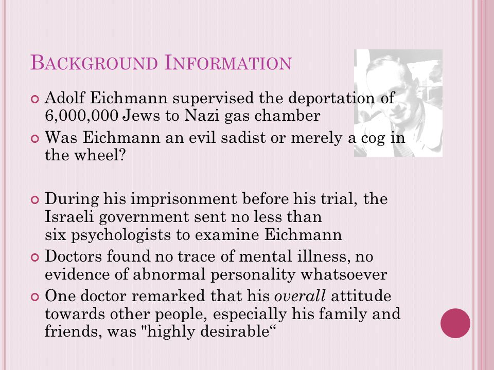 B ACKGROUND I NFORMATION Adolf Eichmann supervised the deportation of 6,000,000 Jews to Nazi gas chamber Was Eichmann an evil sadist or merely a cog i