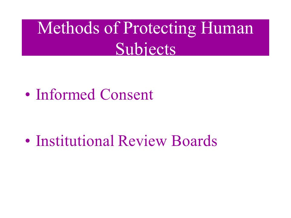 Methods of Protecting Human Subjects Informed Consent Institutional Review Boards