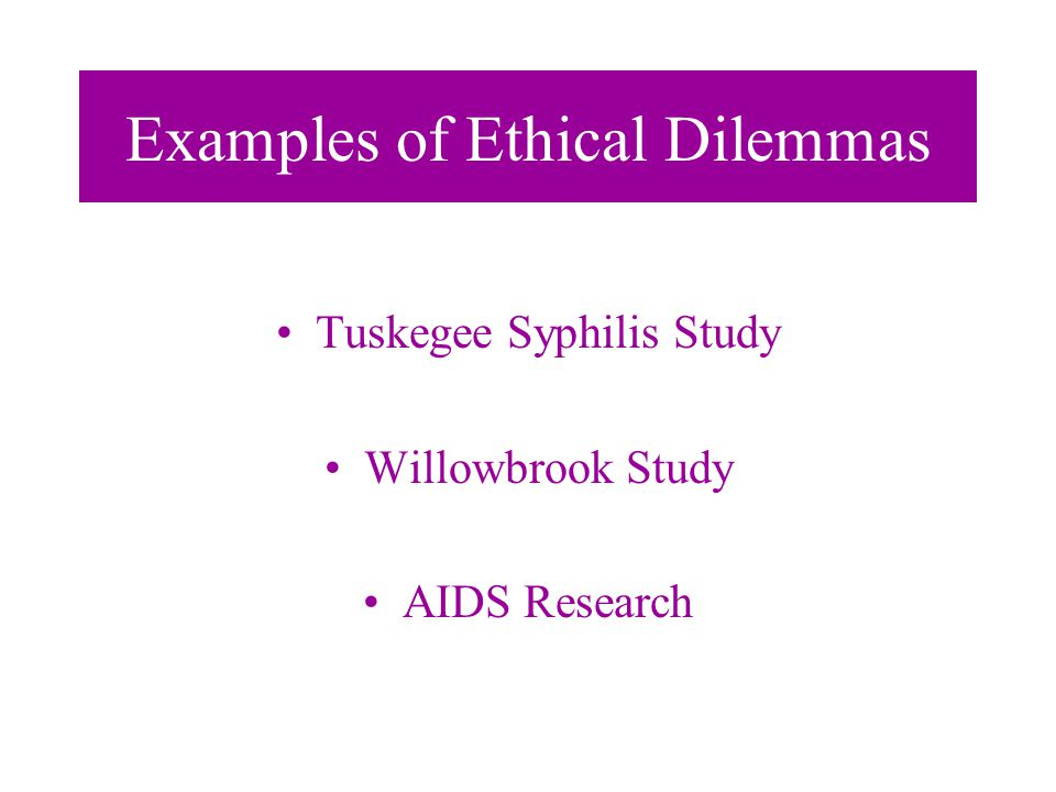 Examples of Ethical Dilemmas Tuskegee Syphilis Study Willowbrook Study AIDS Research