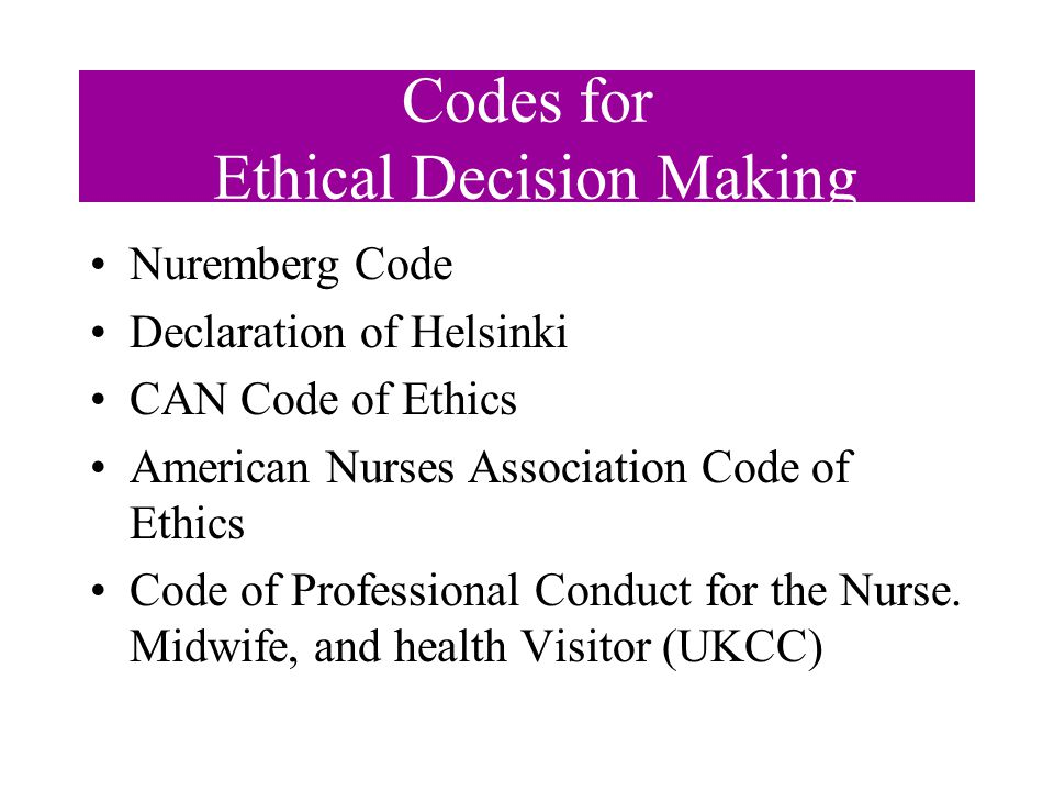 Codes for Ethical Decision Making Nuremberg Code Declaration of Helsinki CAN Code of Ethics American Nurses Association Code of Ethics Code of Professional Conduct for the Nurse.