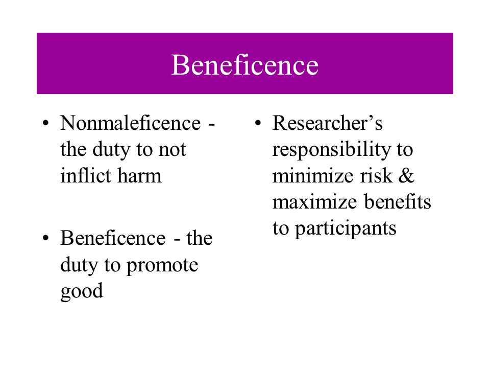 Beneficence Nonmaleficence - the duty to not inflict harm Beneficence - the duty to promote good Researcher's responsibility to minimize risk & maximize benefits to participants