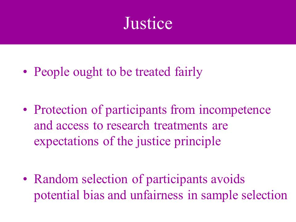 Justice People ought to be treated fairly Protection of participants from incompetence and access to research treatments are expectations of the justice principle Random selection of participants avoids potential bias and unfairness in sample selection