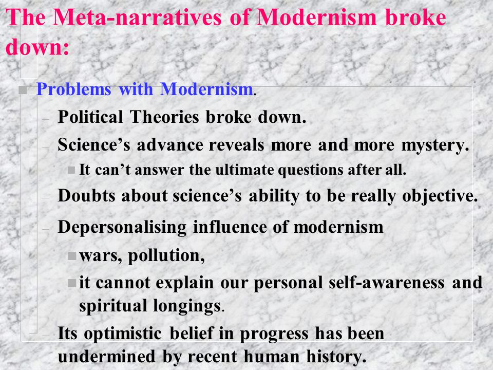 What is Modernism - continued. n From science: – Truth is built on logic applied to self-evident truths (rationalism) and/or experimental data. – Obje