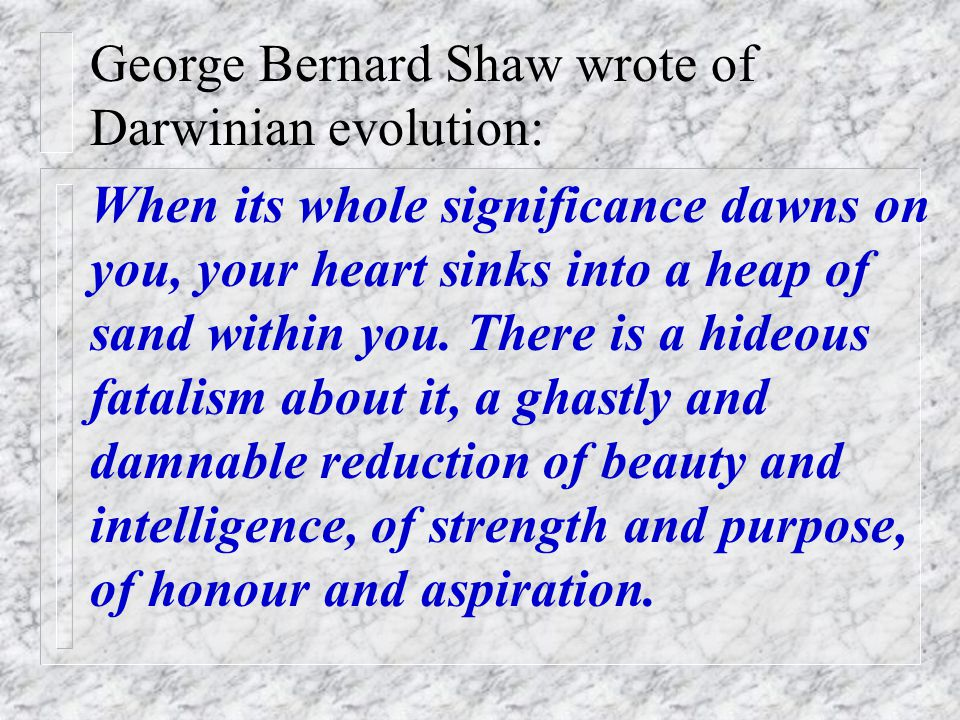 If we think of our essence as mere accidental descent from bacteria, we can find it depressing, as did George Bernard Shaw. (Next slide) See also hand
