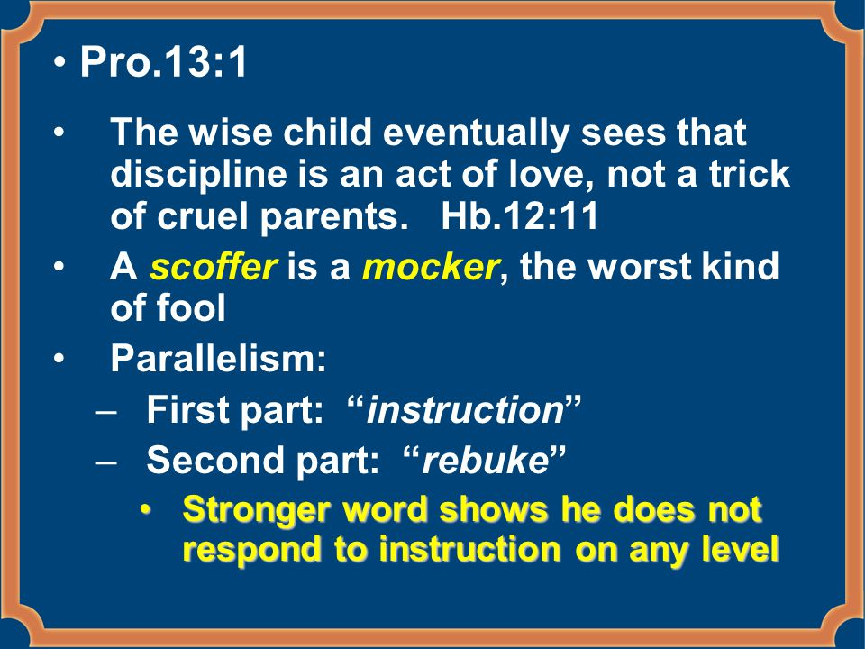 Pro.13:1 The wise child eventually sees that discipline is an act of love, not a trick of cruel parents. Hb.12:11 A scoffer is a mocker, the worst kin