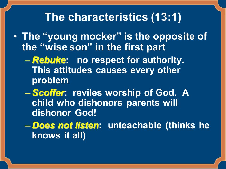 The characteristics (13:1) The young mocker is the opposite of the wise son in the first part –Rebuke –Rebuke: no respect for authority.