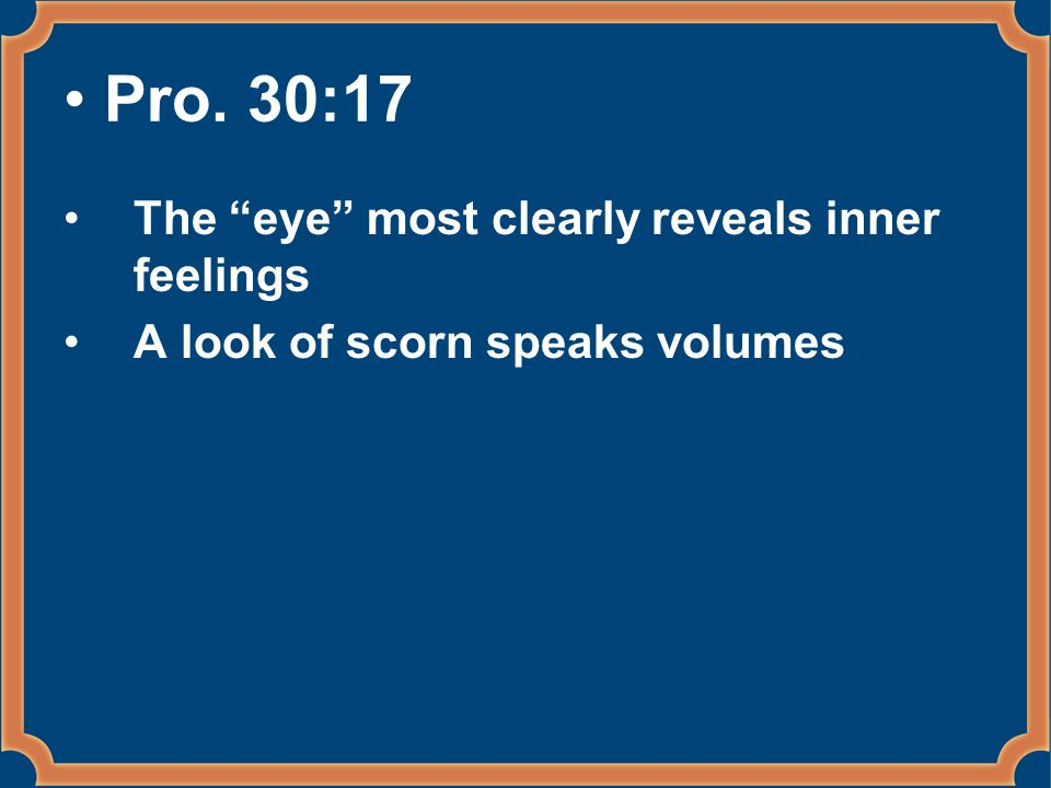 Pro. 30:17 The eye most clearly reveals inner feelings A look of scorn speaks volumes