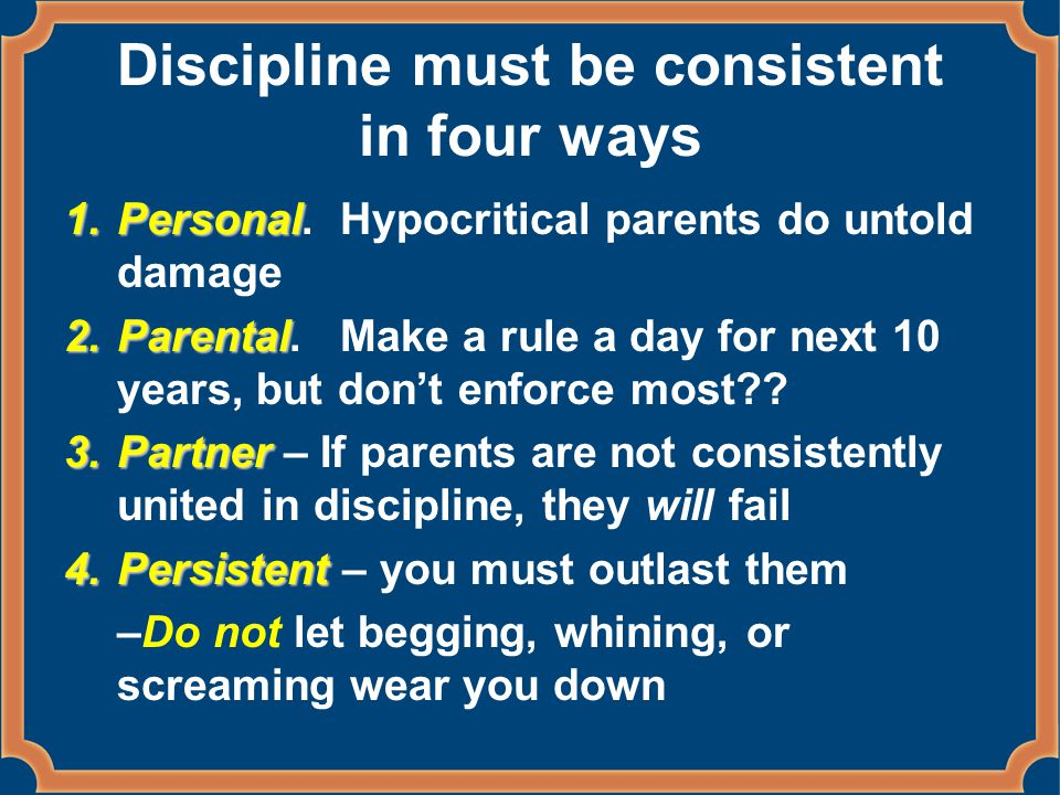 Discipline must be consistent in four ways 1.Personal 1.Personal.
