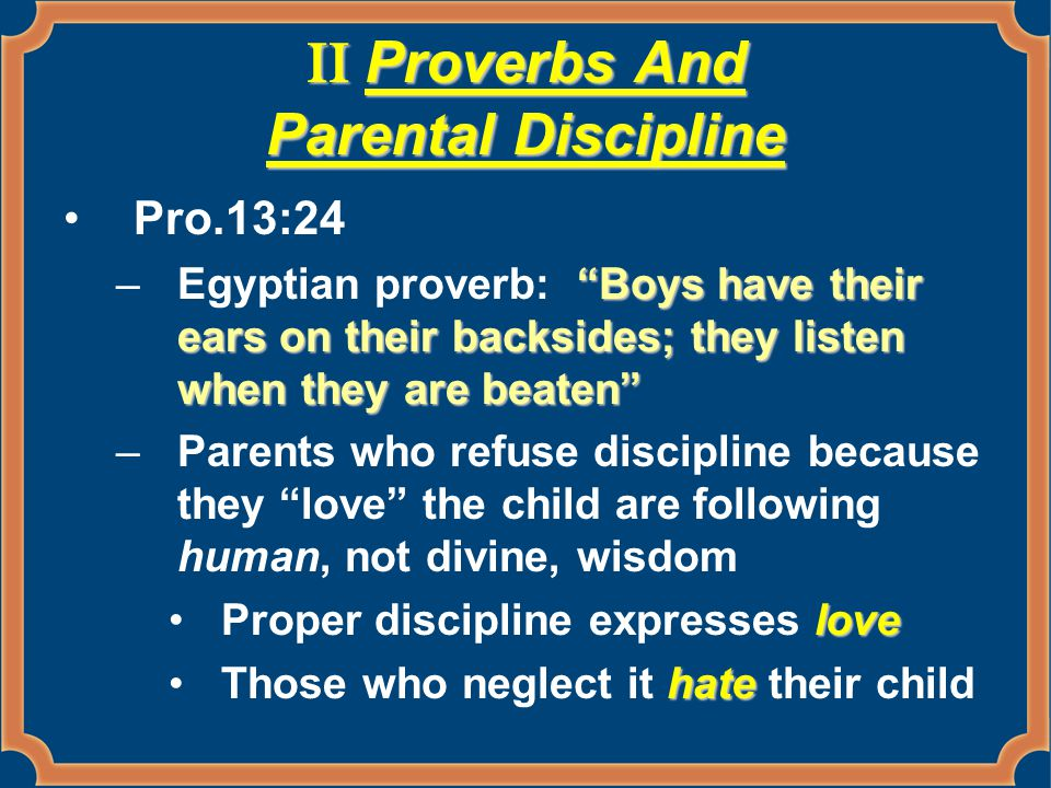 "II Proverbs And Parental Discipline Pro.13:24 ""Boys have their ears on their backsides; they listen when they are beaten"" –Egyptian proverb: ""Boys hav"