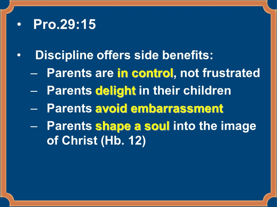 Pro.29:15 Discipline offers side benefits: in control –Parents are in control, not frustrated delight –Parents delight in their children avoid embarra