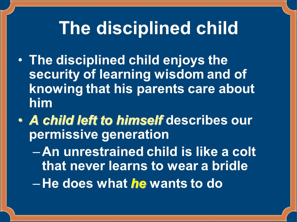 The disciplined child The disciplined child enjoys the security of learning wisdom and of knowing that his parents care about him A child left to himselfA child left to himself describes our permissive generation –An unrestrained child is like a colt that never learns to wear a bridle he –He does what he wants to do