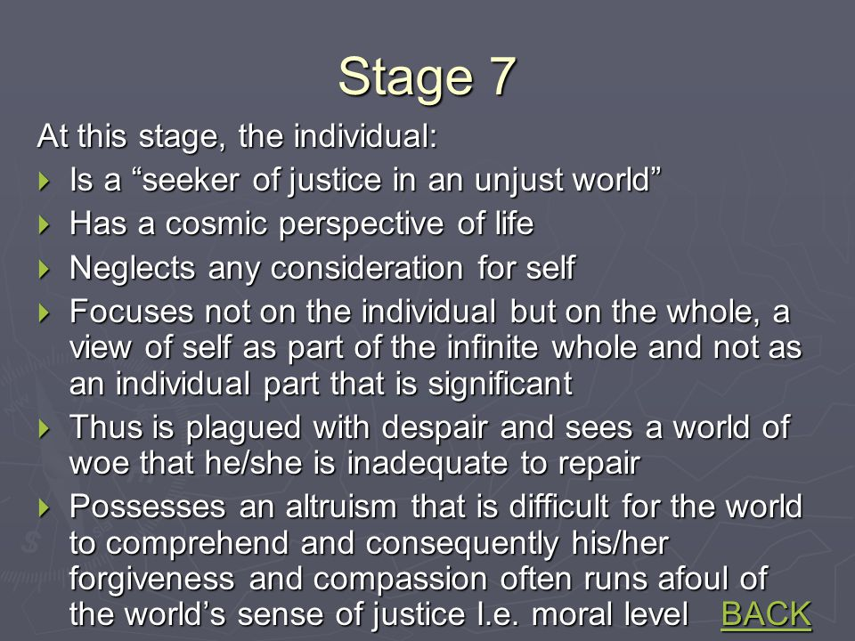 Stage 7 At this stage, the individual:  Is a seeker of justice in an unjust world  Has a cosmic perspective of life  Neglects any consideration for self  Focuses not on the individual but on the whole, a view of self as part of the infinite whole and not as an individual part that is significant  Thus is plagued with despair and sees a world of woe that he/she is inadequate to repair  Possesses an altruism that is difficult for the world to comprehend and consequently his/her forgiveness and compassion often runs afoul of the world's sense of justice I.e.