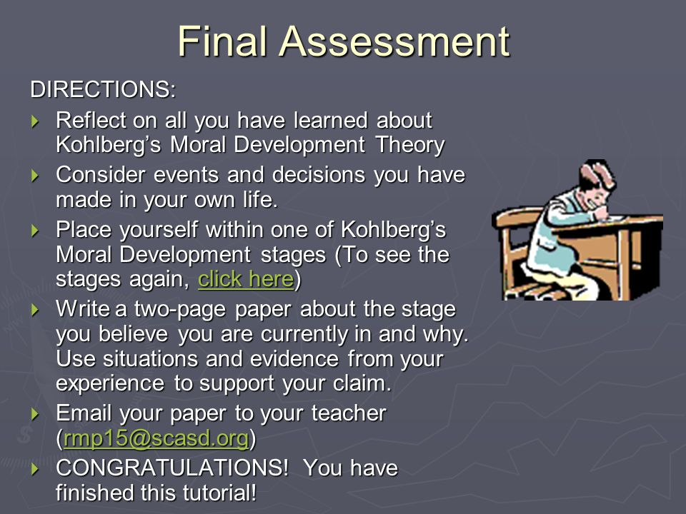 Final Assessment DIRECTIONS:  Reflect on all you have learned about Kohlberg's Moral Development Theory  Consider events and decisions you have made in your own life.