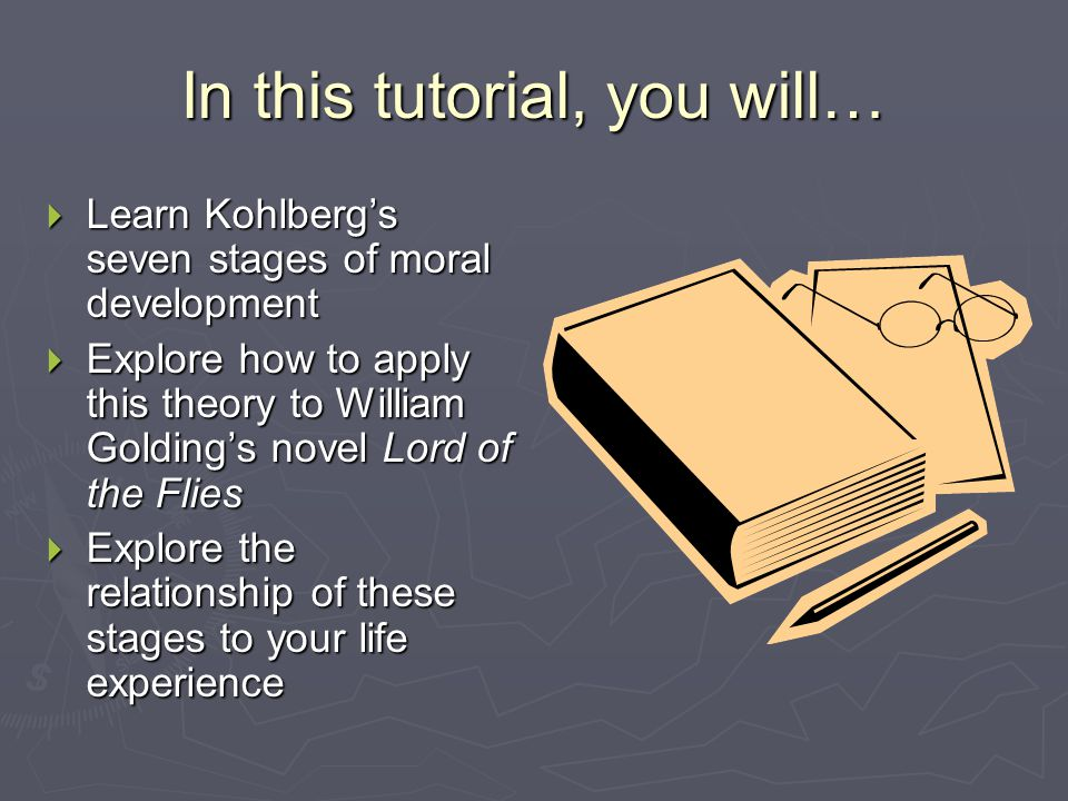 In this tutorial, you will…  Learn Kohlberg's seven stages of moral development  Explore how to apply this theory to William Golding's novel Lord of the Flies  Explore the relationship of these stages to your life experience
