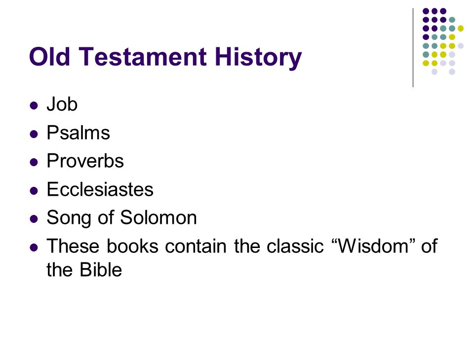 Old Testament History Job Psalms Proverbs Ecclesiastes Song of Solomon These books contain the classic Wisdom of the Bible