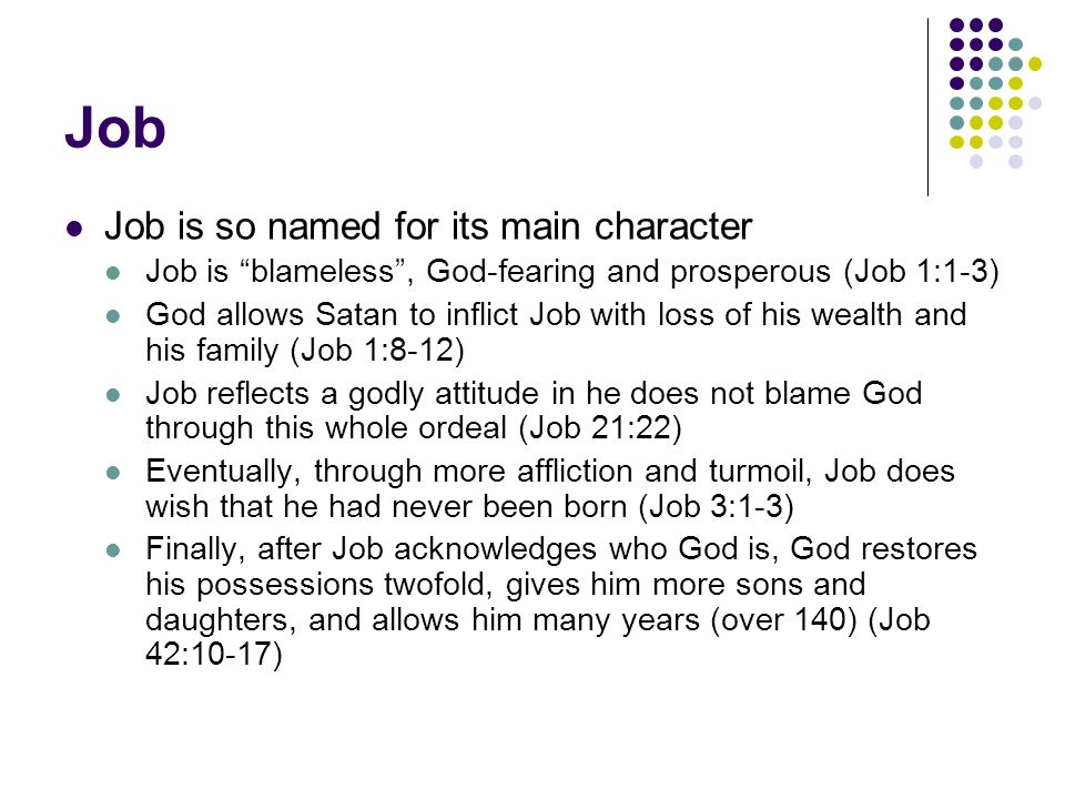 Job Job is so named for its main character Job is blameless , God-fearing and prosperous (Job 1:1-3) God allows Satan to inflict Job with loss of his wealth and his family (Job 1:8-12) Job reflects a godly attitude in he does not blame God through this whole ordeal (Job 21:22) Eventually, through more affliction and turmoil, Job does wish that he had never been born (Job 3:1-3) Finally, after Job acknowledges who God is, God restores his possessions twofold, gives him more sons and daughters, and allows him many years (over 140) (Job 42:10-17)