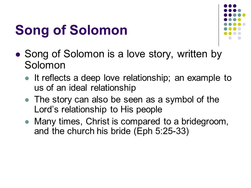 Song of Solomon Song of Solomon is a love story, written by Solomon It reflects a deep love relationship; an example to us of an ideal relationship The story can also be seen as a symbol of the Lord's relationship to His people Many times, Christ is compared to a bridegroom, and the church his bride (Eph 5:25-33)