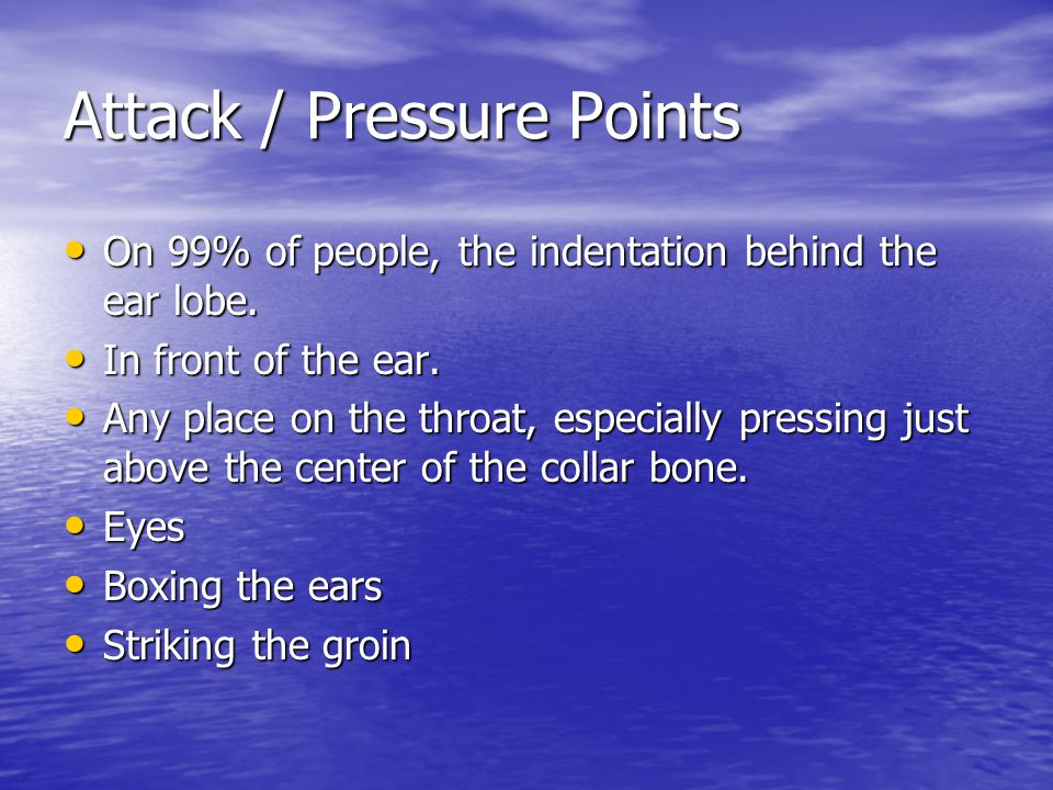 Attack / Pressure Points On 99% of people, the indentation behind the ear lobe. On 99% of people, the indentation behind the ear lobe. In front of the