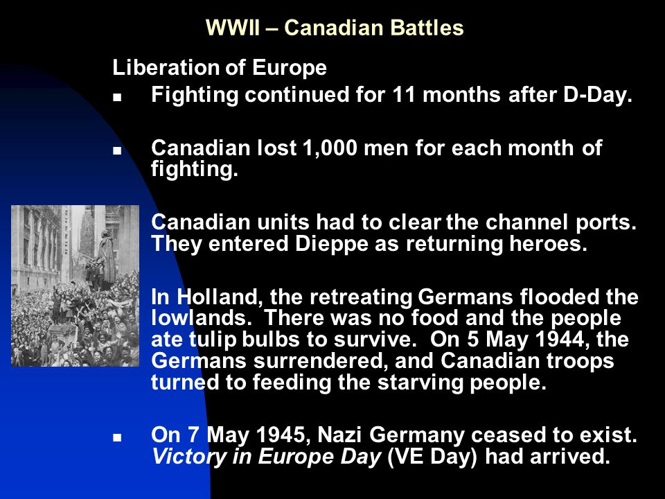 WWII – Canadian Battles Liberation of Europe Fighting continued for 11 months after D-Day.