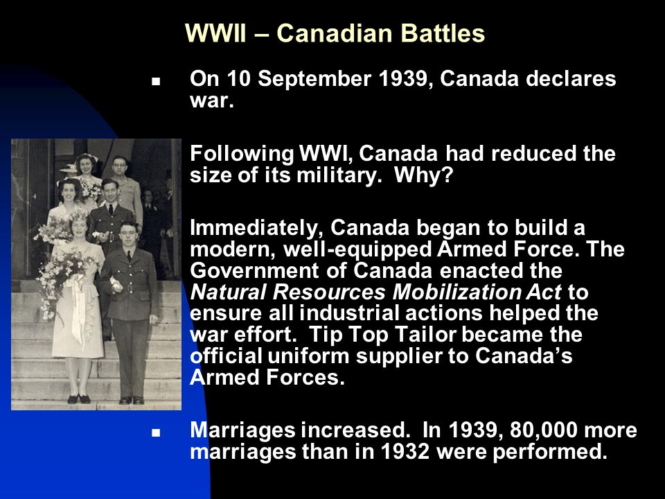 WWII – Canadian Battles Canadian Prime Minister Mackenzie King planned to send only 40,000 troops and serve more as a supplier of war materials.
