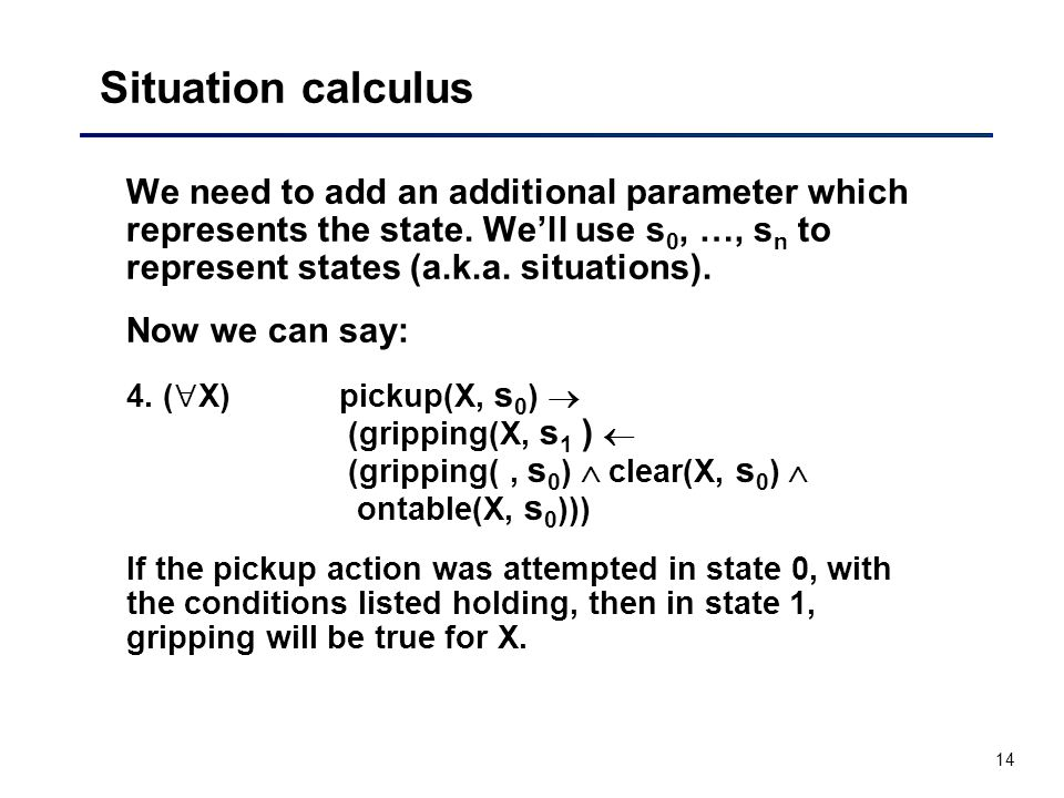 14 Situation calculus We need to add an additional parameter which represents the state.