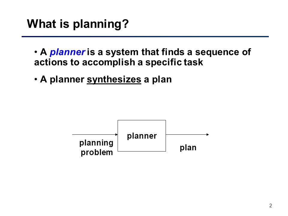 2 A planner is a system that finds a sequence of actions to accomplish a specific task A planner synthesizes a plan What is planning.