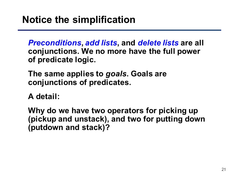 21 Notice the simplification Preconditions, add lists, and delete lists are all conjunctions.